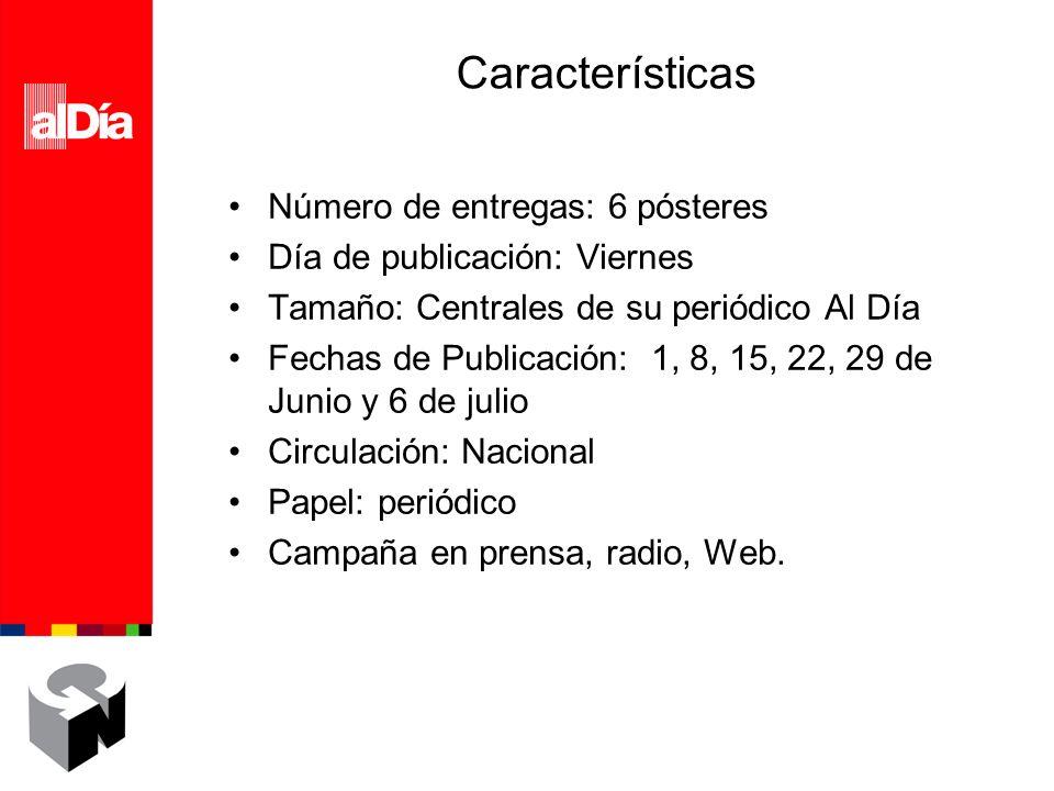 Características Número de entregas: 6 pósteres Día de publicación: Viernes Tamaño: Centrales de su periódico Al Día Fechas de Publicación: 1, 8, 15, 22, 29 de Junio y 6 de julio Circulación: Nacional Papel: periódico Campaña en prensa, radio, Web.