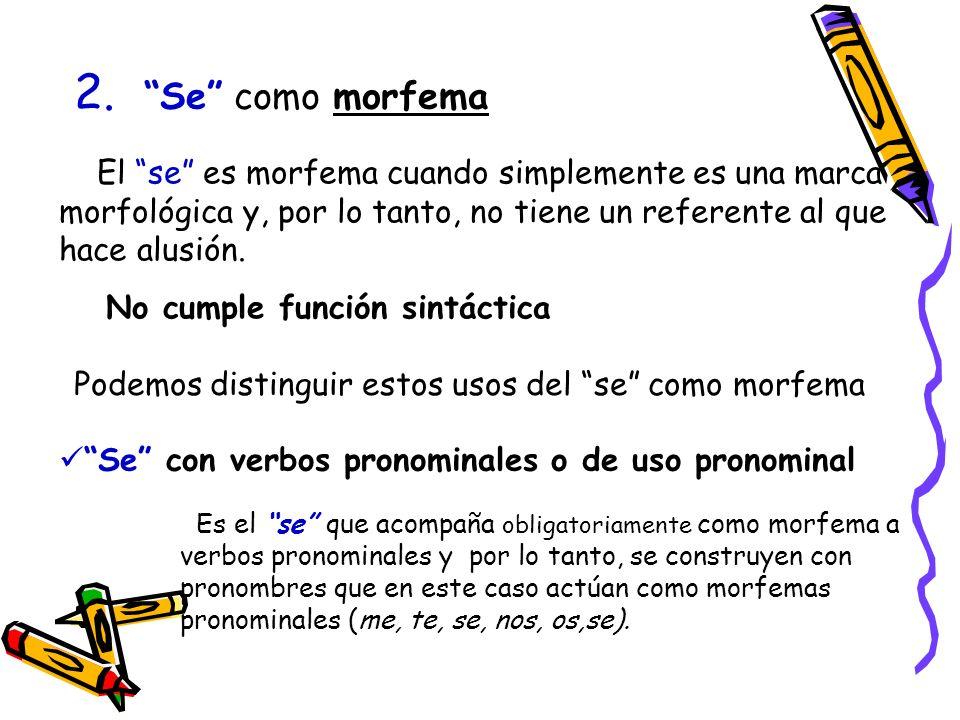 2. Se como morfema El se es morfema cuando simplemente es una marca morfológica y, por lo tanto, no tiene un referente al que hace alusión. No cumple