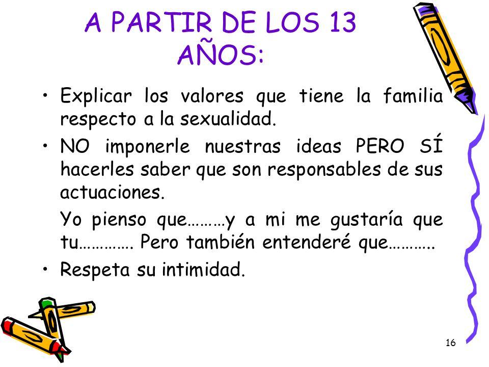 16 A PARTIR DE LOS 13 AÑOS: Explicar los valores que tiene la familia respecto a la sexualidad. NO imponerle nuestras ideas PERO SÍ hacerles saber que