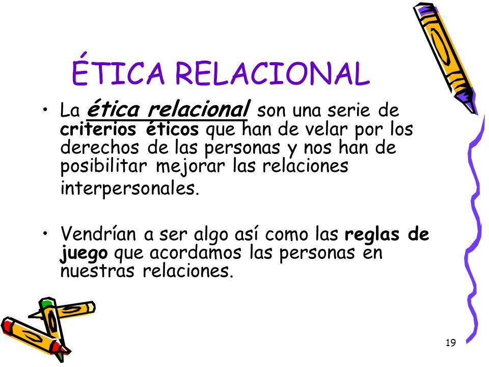 19 ÉTICA RELACIONAL La ética relacional son una serie de criterios éticos que han de velar por los derechos de las personas y nos han de posibilitar m