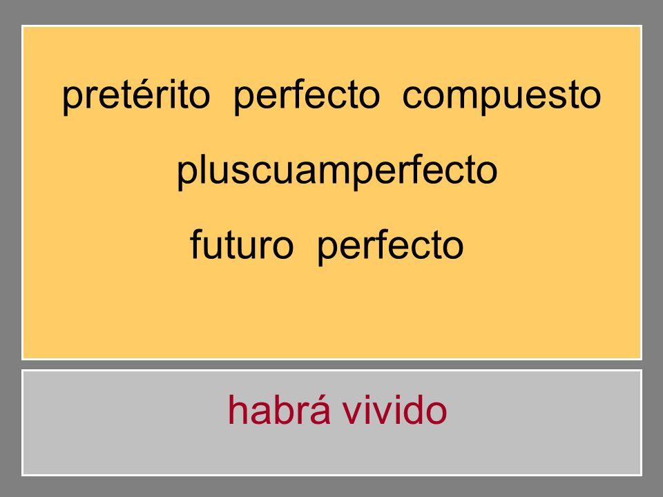 pretérito perfecto compuesto pluscuamperfecto futuro perfecto habrán vivido