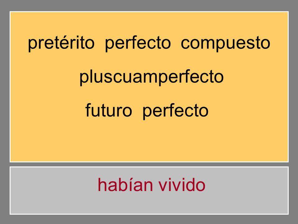 pretérito perfecto compuesto pluscuamperfecto futuro perfecto habías vivido