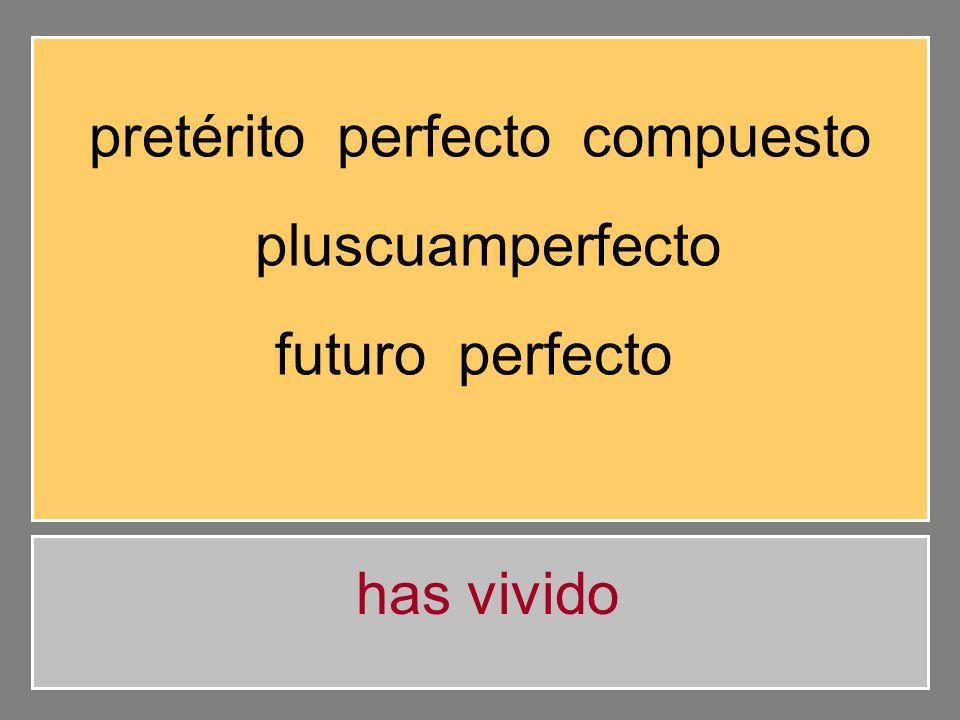 pretérito perfecto compuesto pluscuamperfecto futuro perfecto he vivido