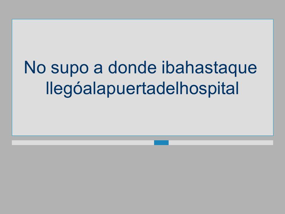 No supo a dondeibahastaque llegóalapuertadelhospital