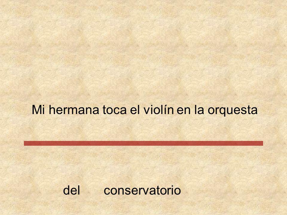Mi hermana toca el violín en la orquesta conservatoriodel