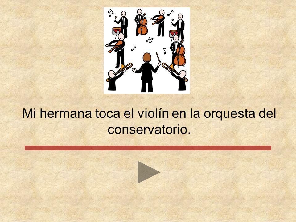 Mi hermana toca el violín en la orquesta del conservatorio