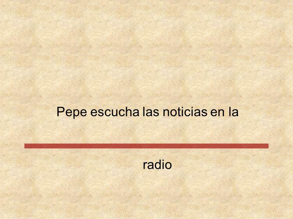 Pepe escucha las noticias en radio la