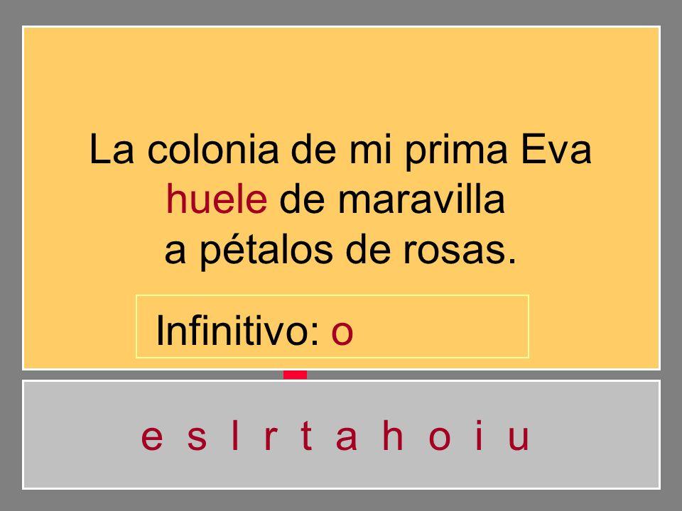 La colonia de mi prima Eva huele de maravilla a pétalos de rosas. e s l r t a h o i u Infinitivo: