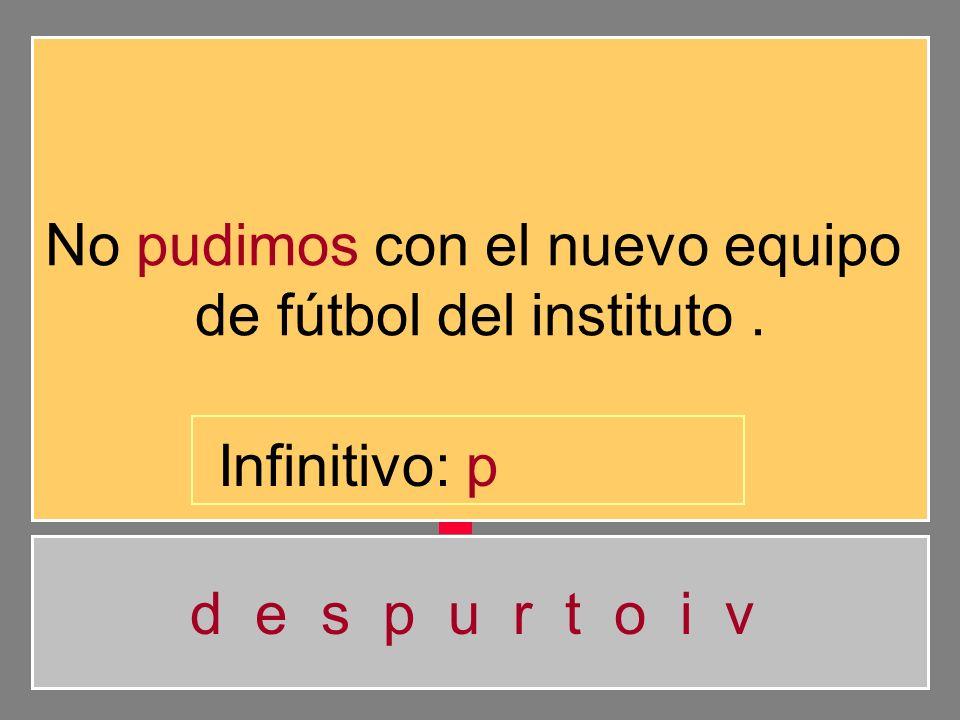 No pudimos con el nuevo equipo de fútbol del instituto. d e s p u r t o i v Infinitivo: