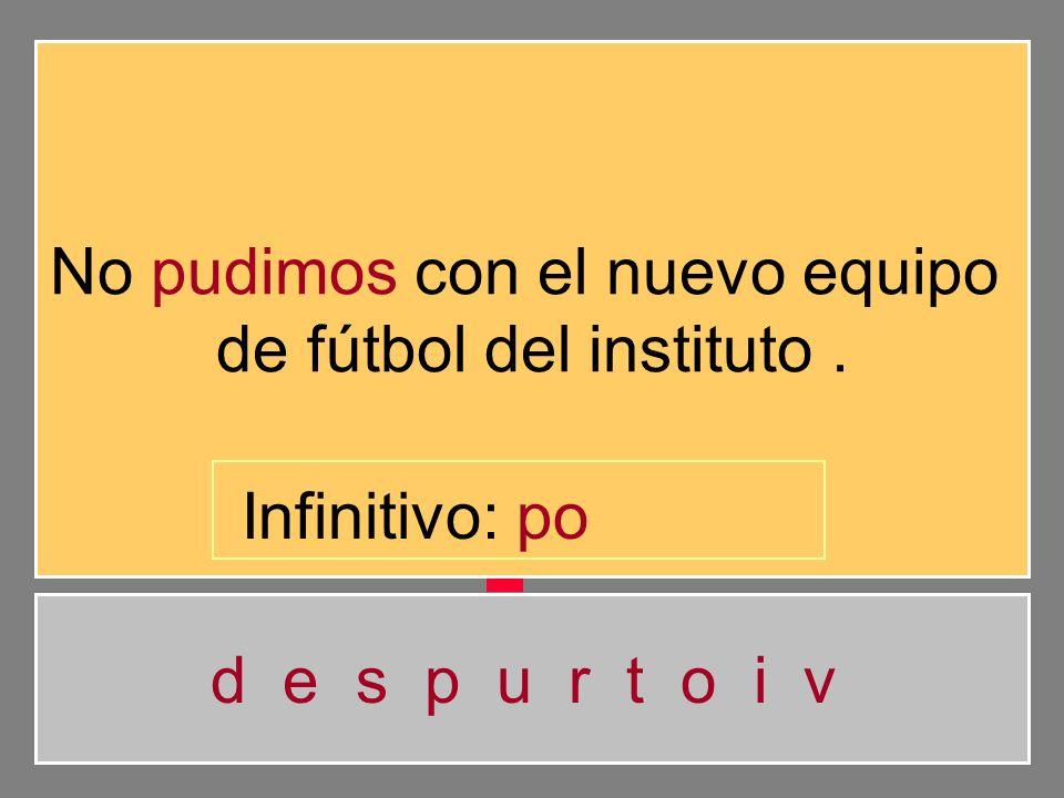 No pudimos con el nuevo equipo de fútbol del instituto. d e s p u r t o i v Infinitivo: p