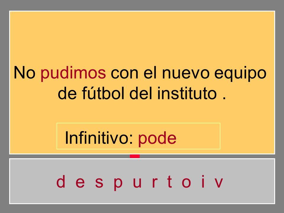 No pudimos con el nuevo equipo de fútbol del instituto. d e s p u r t o i v Infinitivo: pod