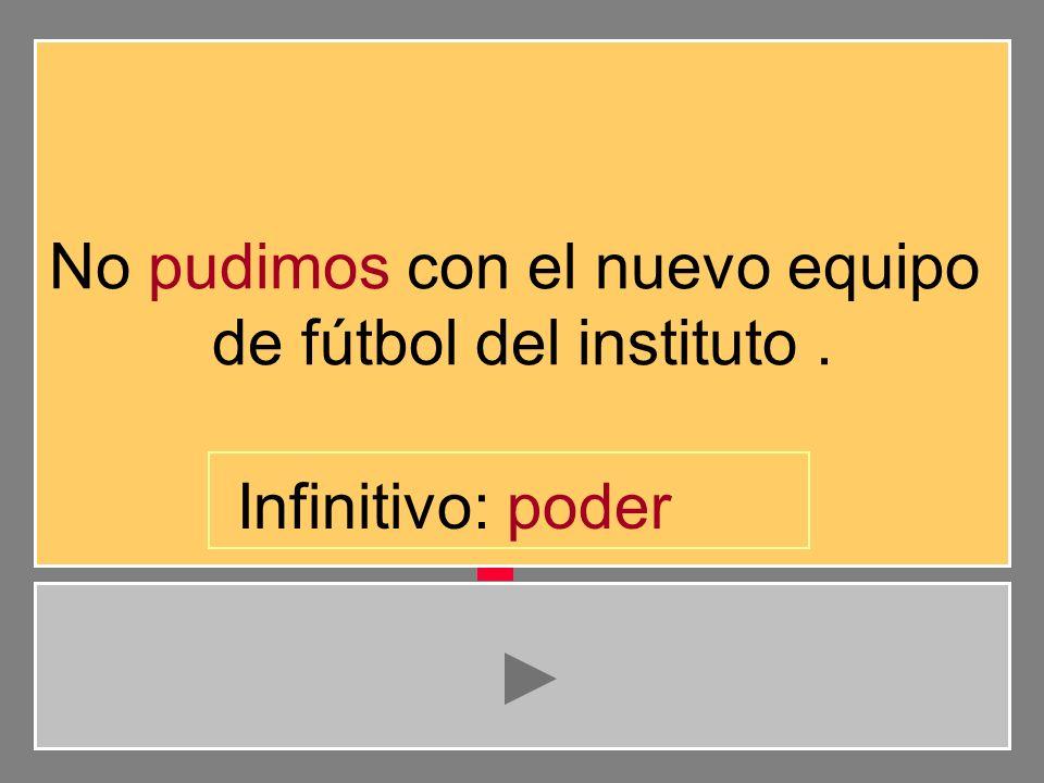 No pudimos con el nuevo equipo de fútbol del instituto. d e s p u r t o i v Infinitivo: pode