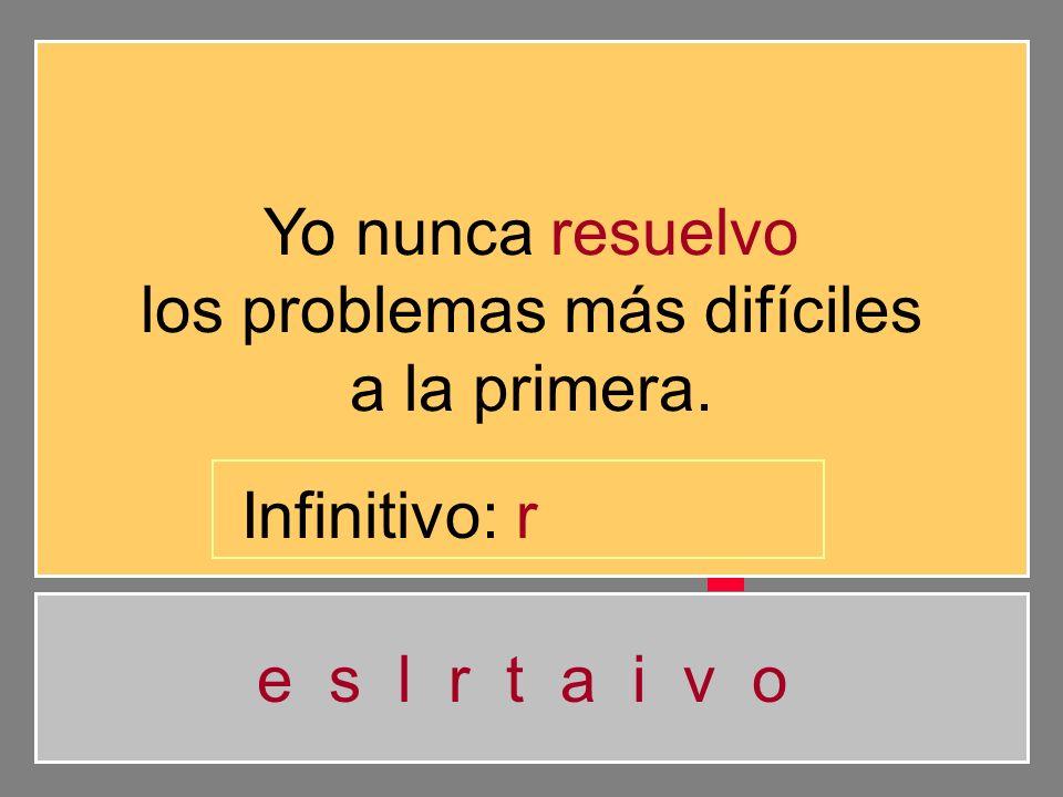 Yo nunca resuelvo los problemas más difíciles a la primera. e s l r t a i v o Infinitivo: