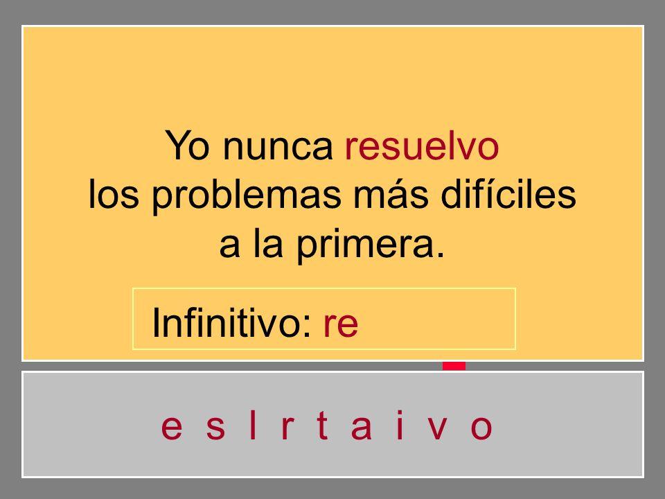Yo nunca resuelvo los problemas más difíciles a la primera. e s l r t a i v o Infinitivo: r