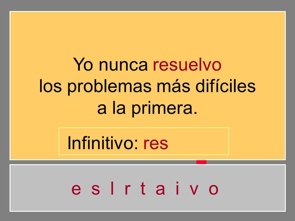 Yo nunca resuelvo los problemas más difíciles a la primera. e s l r t a i v o Infinitivo: re