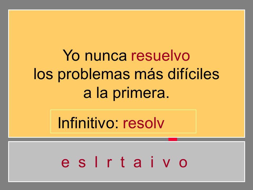 Yo nunca resuelvo los problemas más difíciles a la primera. e s l r t a i v o Infinitivo: resol