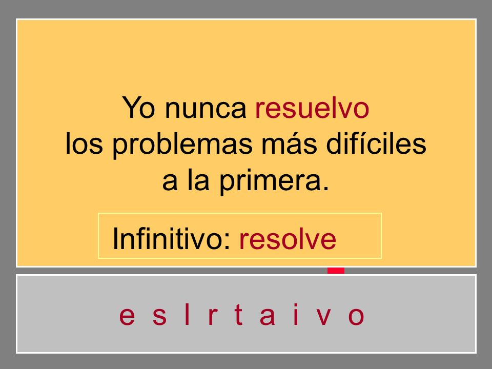 Yo nunca resuelvo los problemas más difíciles a la primera. e s l r t a i v o Infinitivo: resolv