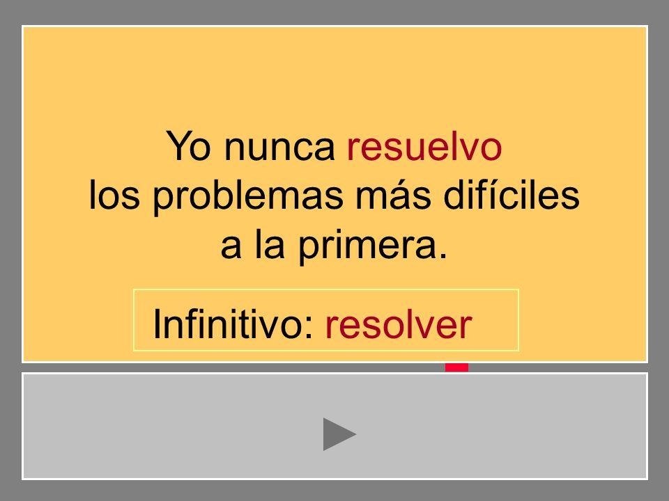 Yo nunca resuelvo los problemas más difíciles a la primera. e s l r t a i v o Infinitivo: resolve