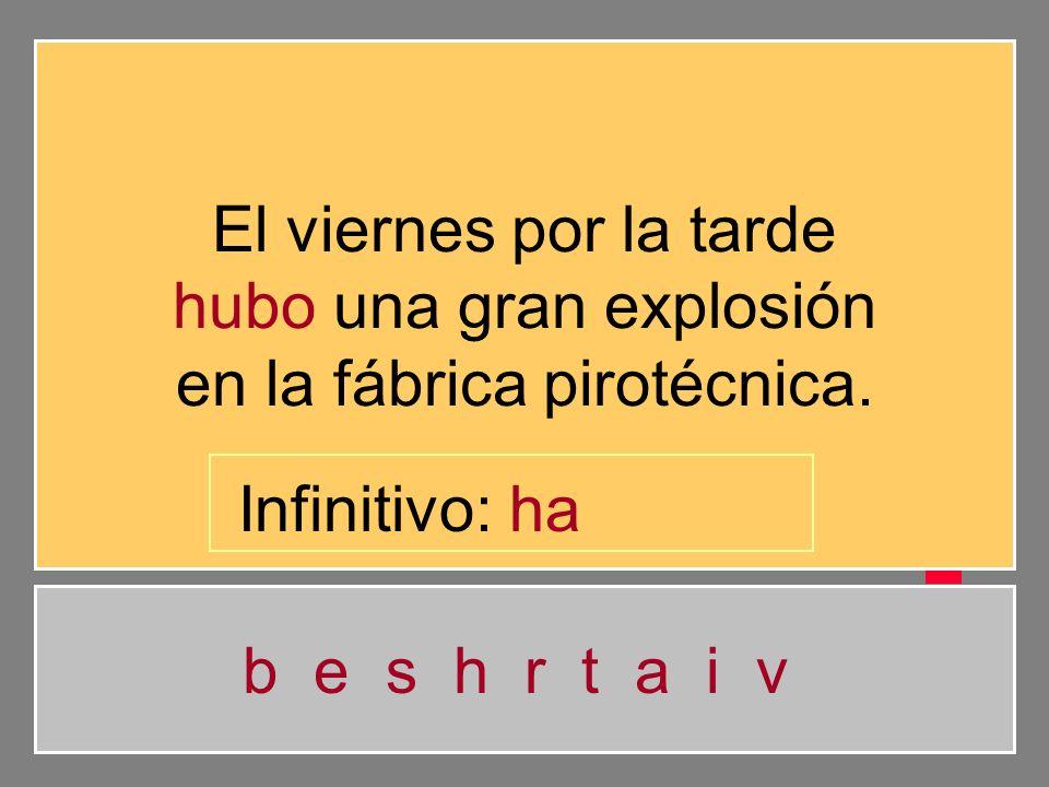 El viernes por la tarde hubo una gran explosión en la fábrica pirotécnica. b e s h r t a i v Infinitivo: h