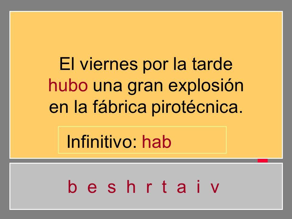 El viernes por la tarde hubo una gran explosión en la fábrica pirotécnica. b e s h r t a i v Infinitivo: ha