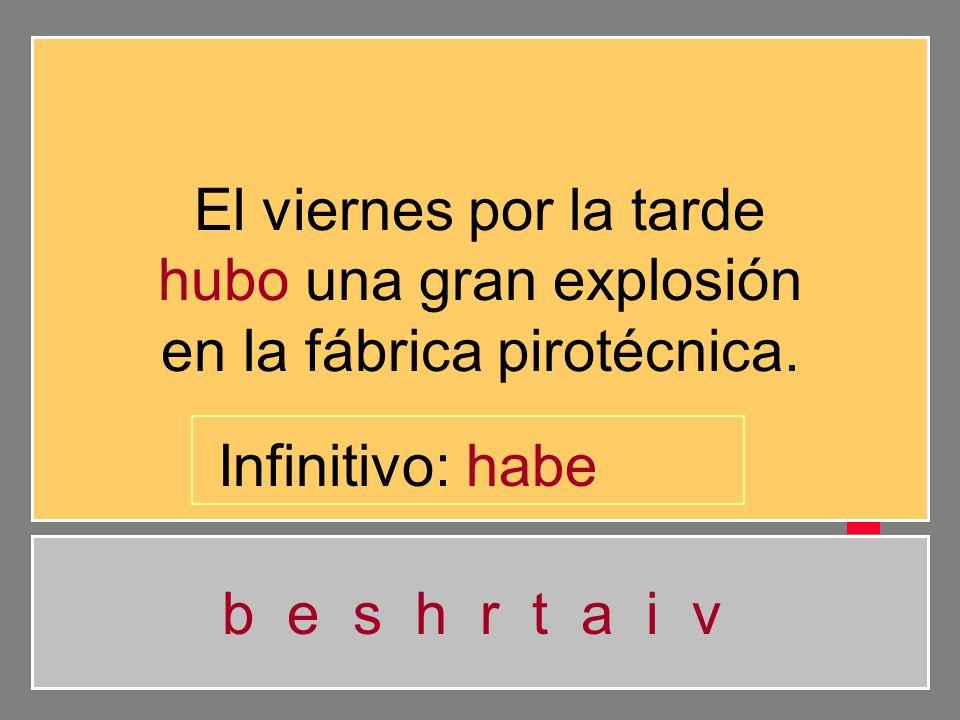 El viernes por la tarde hubo una gran explosión en la fábrica pirotécnica. b e s h r t a i v Infinitivo: hab