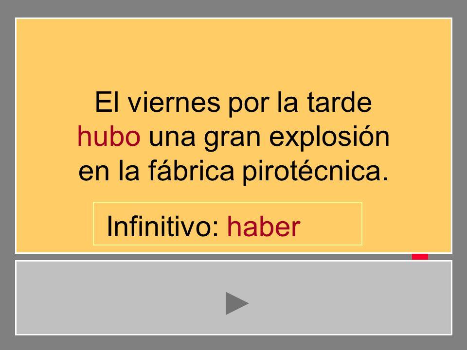 El viernes por la tarde hubo una gran explosión en la fábrica pirotécnica. b e s h r t a i v Infinitivo: habe