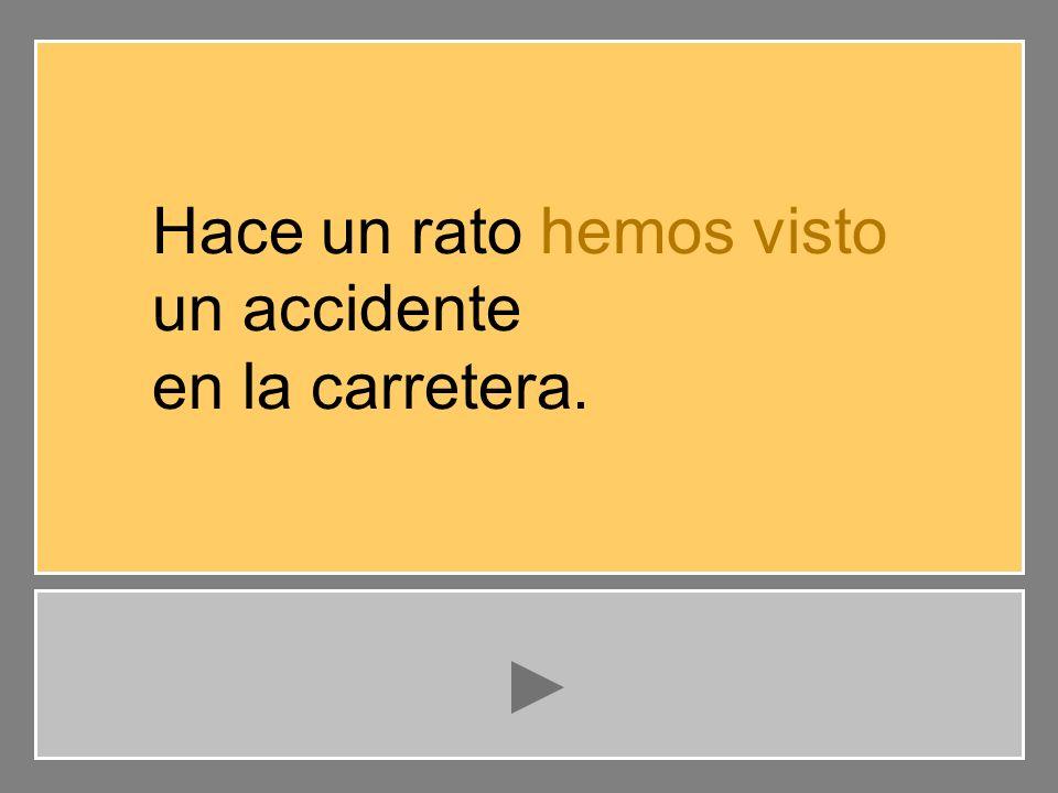 vemos veíamos hemos visto Hace un rato hemos visto un accidente en la carretera. …