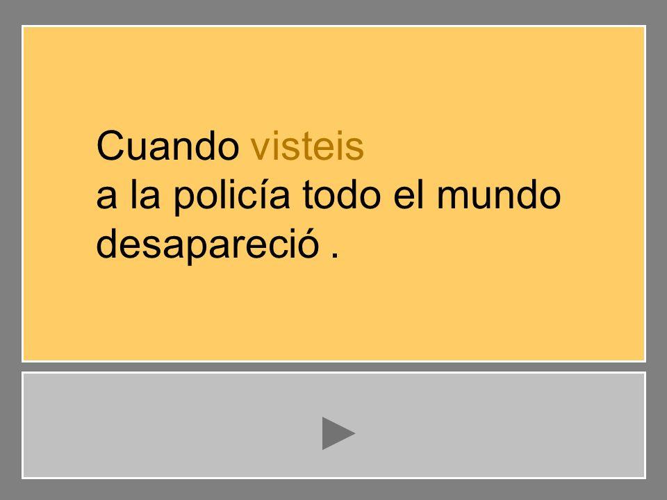 visteis veíais habéis visto Cuando visteis a la policía todo el mundo desapareció. …