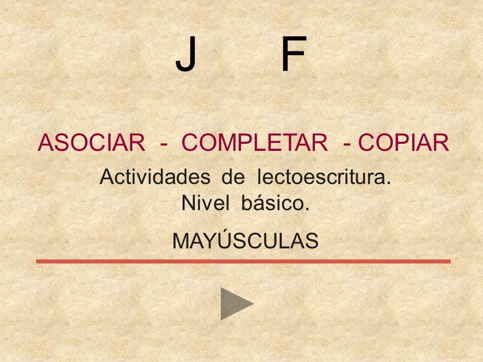 ASOCIAR - COMPLETAR - COPIAR Actividades de lectoescritura. Nivel básico. MAYÚSCULAS J F