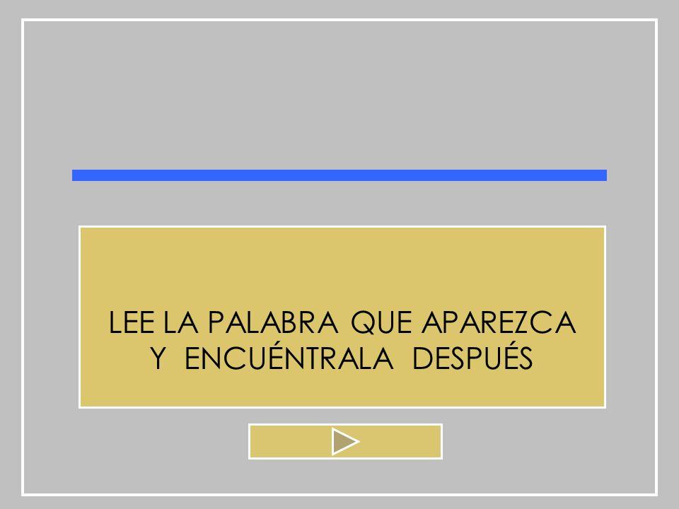 LEE LA PALABRA QUE APAREZCA Y ENCUÉNTRALA DESPUÉS