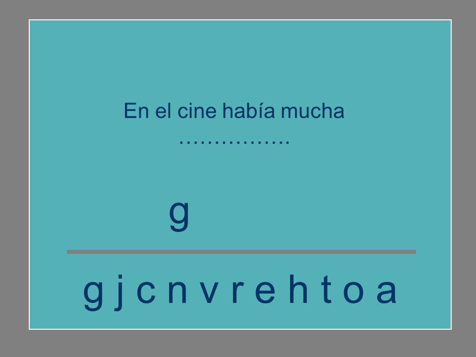 g j c n v r e h t o a g e n t e En el cine había mucha …………….