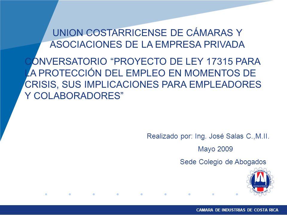 CAMARA DE INDUSTRIAS DE COSTA RICA UNION COSTARRICENSE DE CÁMARAS Y ASOCIACIONES DE LA EMPRESA PRIVADA CONVERSATORIO PROYECTO DE LEY 17315 PARA LA PROTECCIÓN DEL EMPLEO EN MOMENTOS DE CRISIS, SUS IMPLICACIONES PARA EMPLEADORES Y COLABORADORES Realizado por: Ing.