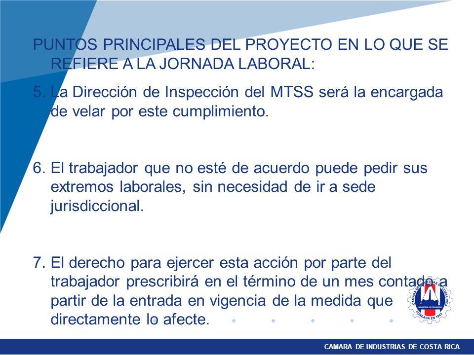 CAMARA DE INDUSTRIAS DE COSTA RICA PUNTOS PRINCIPALES DEL PROYECTO EN LO QUE SE REFIERE A LA JORNADA LABORAL: 5.La Dirección de Inspección del MTSS será la encargada de velar por este cumplimiento.