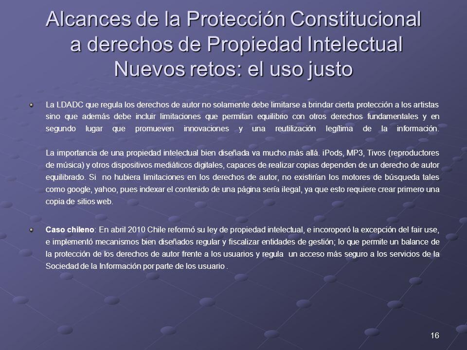 16 Alcances de la Protección Constitucional a derechos de Propiedad Intelectual Nuevos retos: el uso justo La LDADC que regula los derechos de autor n