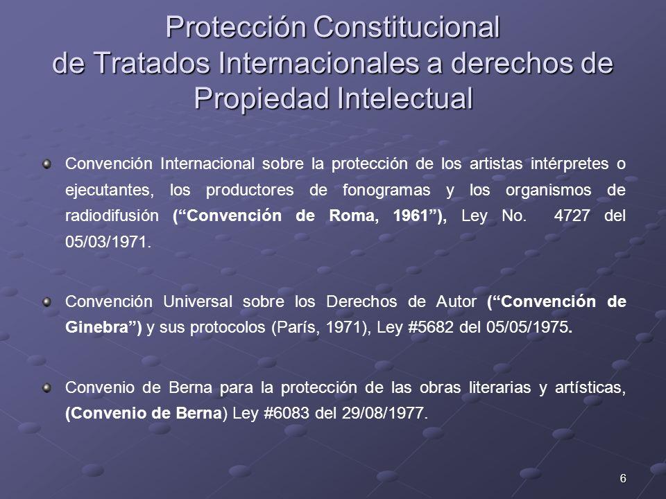 7 Protección Constitucional de Tratados Internacionales a derechos de Propiedad Intelectual Convención Internacional sobre la protección de los artistas intérpretes o ejecutantes, los productores de fonogramas y los organismos de radiodifusión (Convención de Roma, 1961), Ley No.