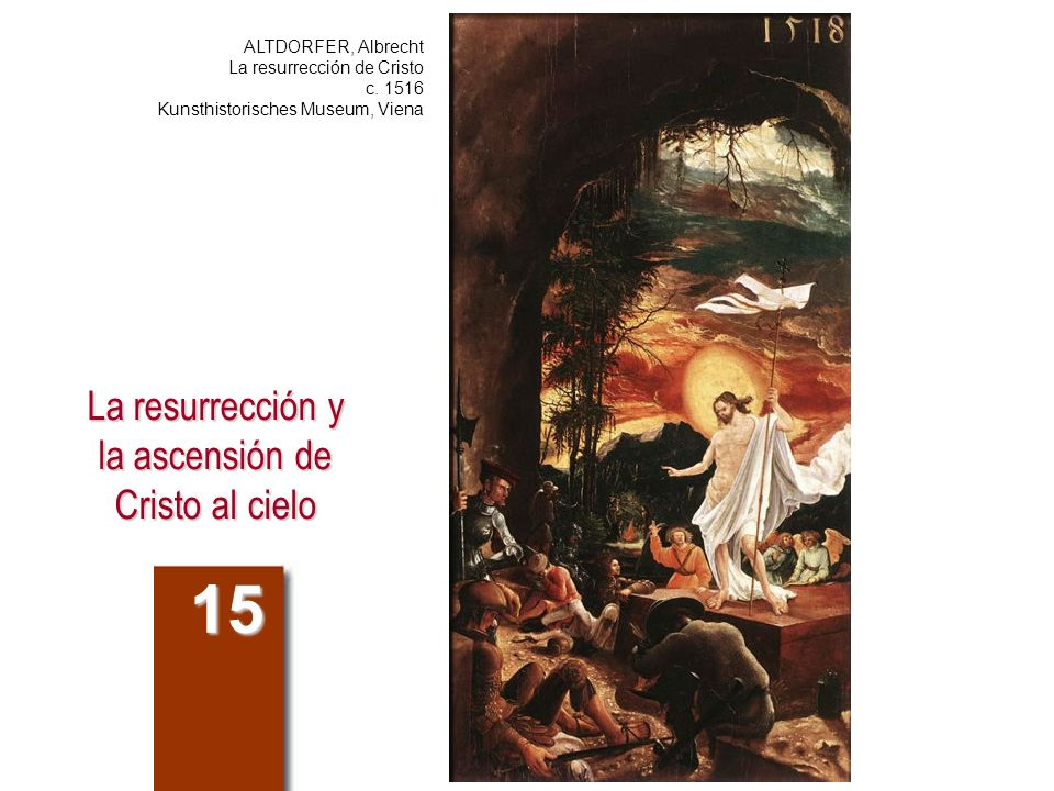 La resurrección y la ascensión de Cristo al cielo 15 ALTDORFER, Albrecht La resurrección de Cristo c. 1516 Kunsthistorisches Museum, Viena