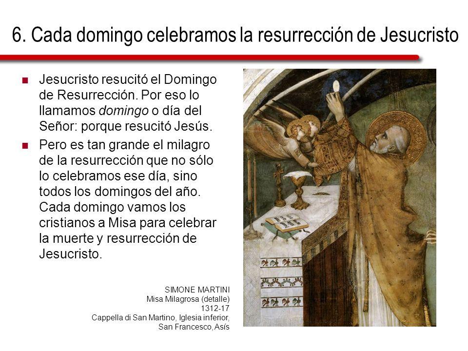 6. Cada domingo celebramos la resurrección de Jesucristo Jesucristo resucitó el Domingo de Resurrección. Por eso lo llamamos domingo o día del Señor: