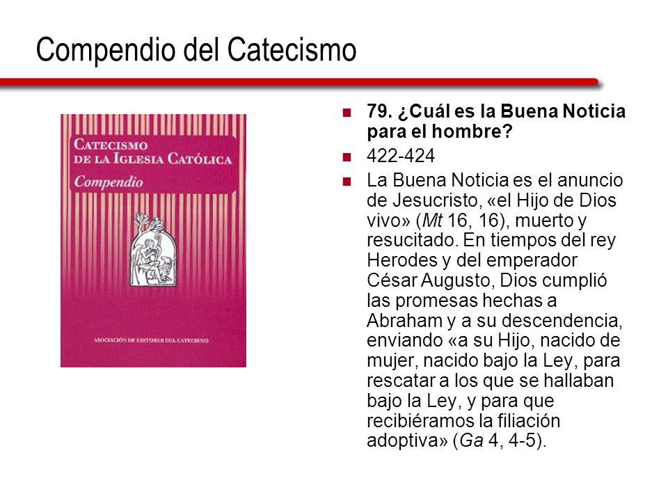 Compendio del Catecismo 79. ¿Cuál es la Buena Noticia para el hombre? 422-424 La Buena Noticia es el anuncio de Jesucristo, «el Hijo de Dios vivo» (Mt