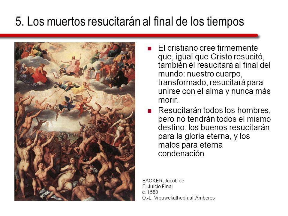 5. Los muertos resucitarán al final de los tiempos El cristiano cree firmemente que, igual que Cristo resucitó, también él resucitará al final del mun