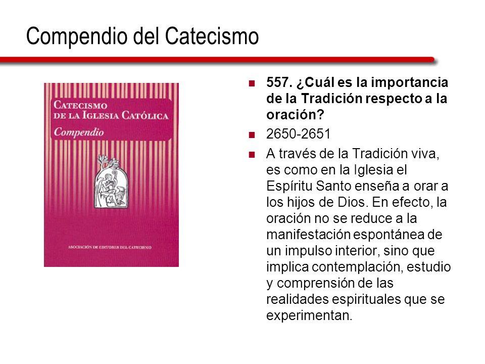 Compendio del Catecismo 557. ¿Cuál es la importancia de la Tradición respecto a la oración? 2650-2651 A través de la Tradición viva, es como en la Igl