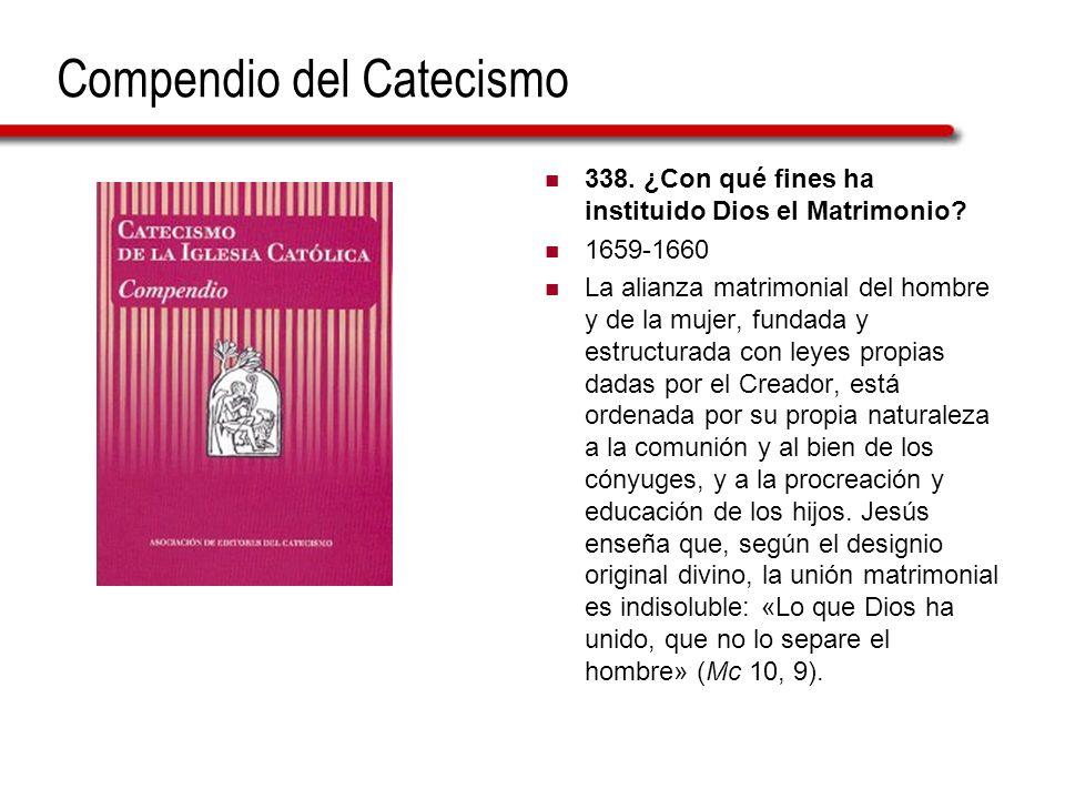 Compendio del Catecismo 338. ¿Con qué fines ha instituido Dios el Matrimonio? 1659-1660 La alianza matrimonial del hombre y de la mujer, fundada y est