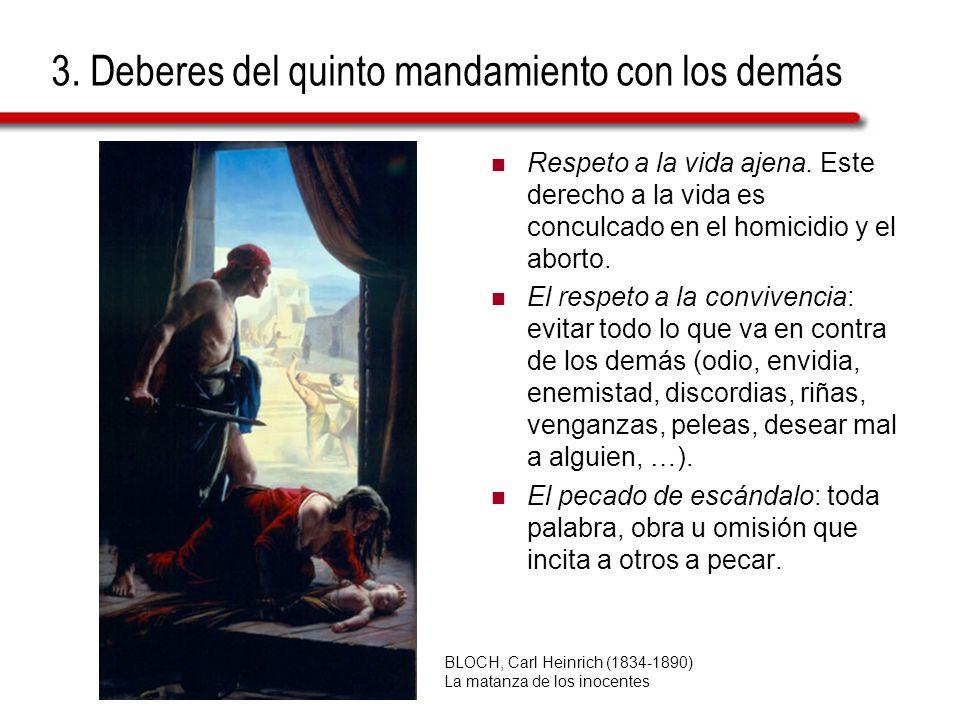 3. Deberes del quinto mandamiento con los demás Respeto a la vida ajena. Este derecho a la vida es conculcado en el homicidio y el aborto. El respeto