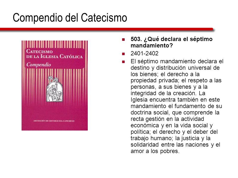Compendio del Catecismo 503. ¿Qué declara el séptimo mandamiento? 2401-2402 El séptimo mandamiento declara el destino y distribución universal de los
