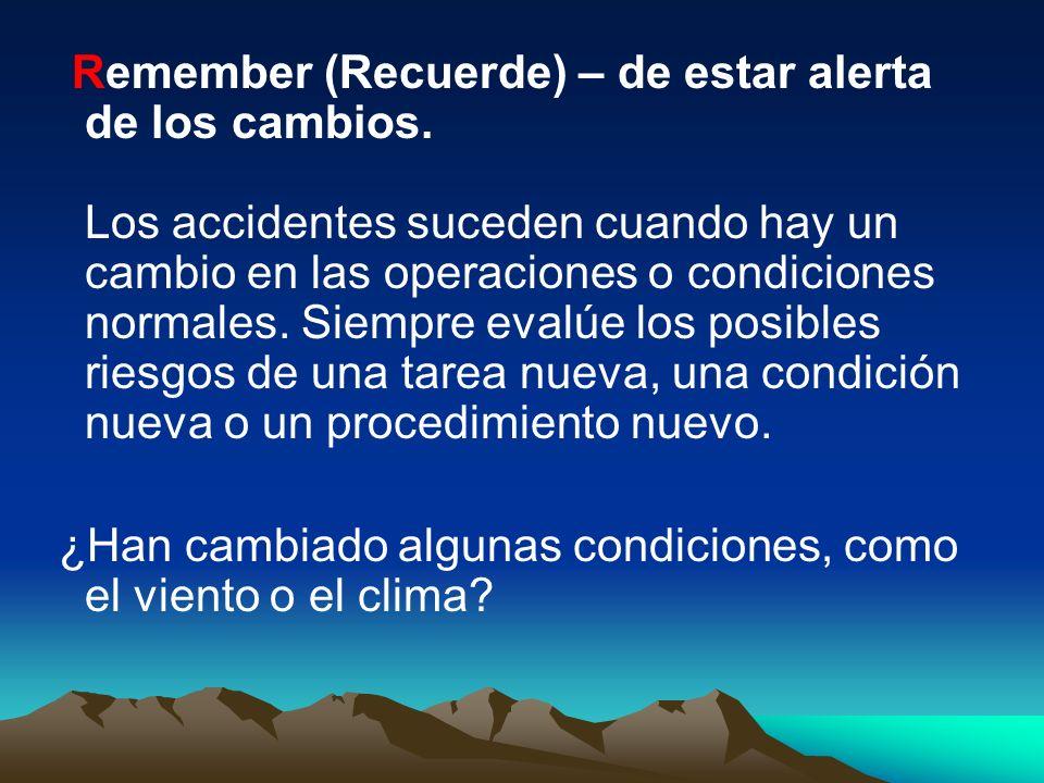 Remember (Recuerde) – de estar alerta de los cambios. Los accidentes suceden cuando hay un cambio en las operaciones o condiciones normales. Siempre e