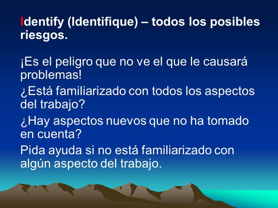 Identify (Identifique) – todos los posibles riesgos. ¡Es el peligro que no ve el que le causará problemas! ¿Está familiarizado con todos los aspectos