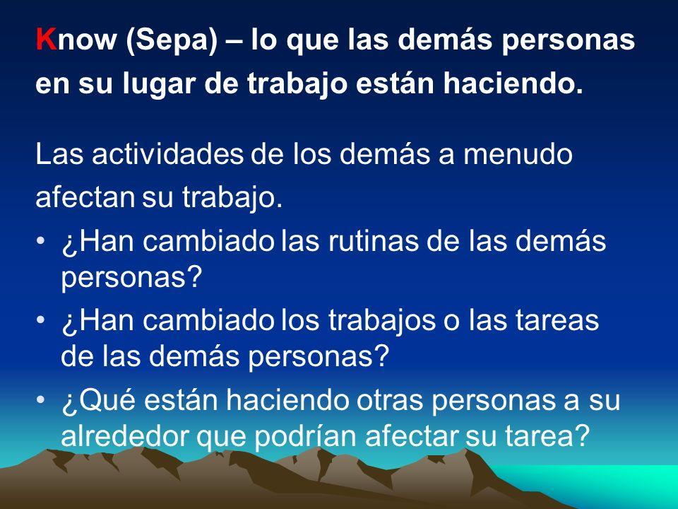 Know (Sepa) – lo que las demás personas en su lugar de trabajo están haciendo. Las actividades de los demás a menudo afectan su trabajo. ¿Han cambiado