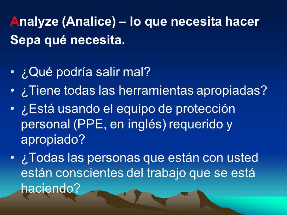 Analyze (Analice) – lo que necesita hacer Sepa qué necesita. ¿Qué podría salir mal? ¿Tiene todas las herramientas apropiadas? ¿Está usando el equipo d