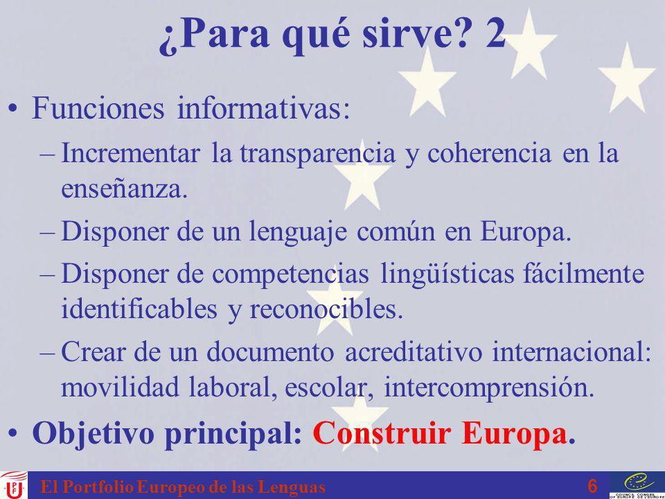 6 El Portfolio Europeo de las Lenguas ¿Para qué sirve? 2 Funciones informativas: –Incrementar la transparencia y coherencia en la enseñanza. –Disponer