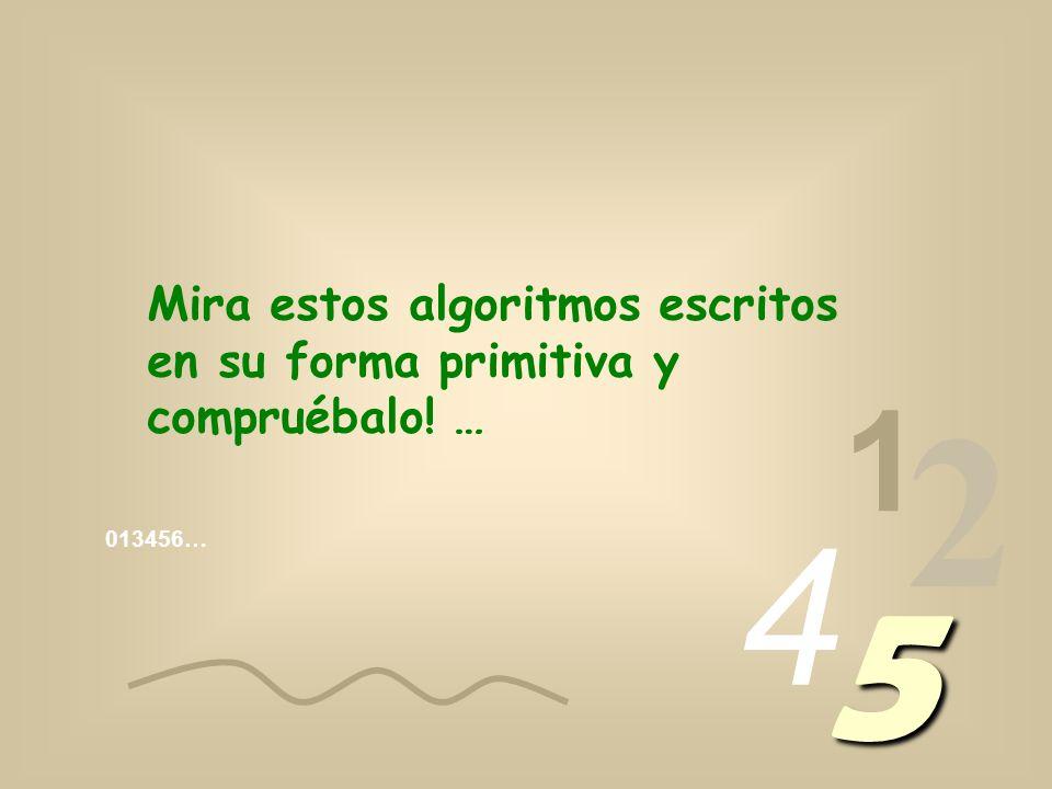 013456… 1 2 4 5 Mira estos algoritmos escritos en su forma primitiva y compruébalo! …