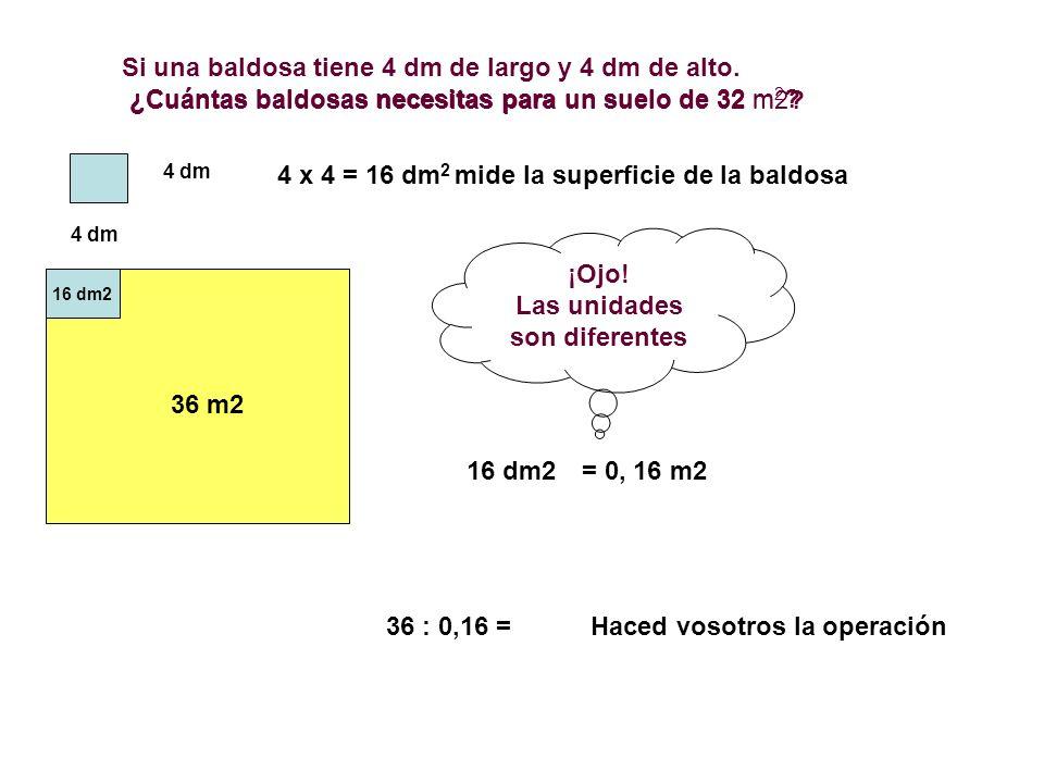 Si una baldosa tiene 4 dm de largo y 4 dm de alto. ¿Cuántas baldosas necesitas para un suelo de 32 m 2 ? 4 dm 4 x 4 = 16 dm 2 mide la superficie de la